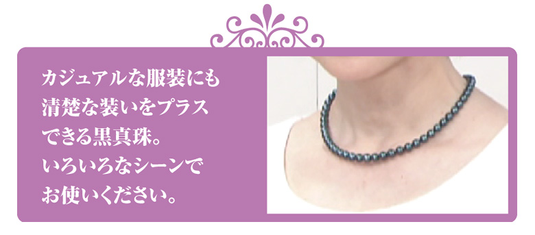 カジュアルな服装にも清楚な装いをプラスできる黒真珠。いろいろなシーンでお使いください